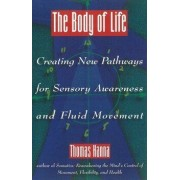 The Body of Life: Creating New Pathways for Sensory Awareness and Fluid Movement, Paperback/Thomas Hanna