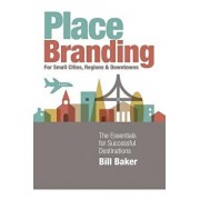 Place Branding for Small Cities, Regions and Downtowns: The Essentials for Successful Destinations, Paperback/Bill Baker