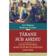 Taranii sub asediu. Colectivizarea agriculturii in Romania (1949-1962)/Gail Kligman, Katherine Verdery