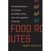 Food Routes: Growing Bananas in Iceland and Other Tales from the Logistics of Eating, Hardcover/Robyn Metcalfe