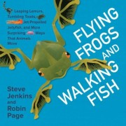 Flying Frogs and Walking Fish: Leaping Lemurs, Tumbling Toads, Jet-Propelled Jellyfish, and More Surprising Ways That Animals Move, Hardcover