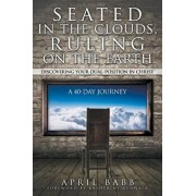 Seated in the Clouds, Ruling on the Earth: Discovering Your Dual-Position in Christ: A 40-Day Journey, Paperback/April Babb