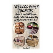 DIY Wood Pallet Projects: Guide to Work with Recycled Wooden Pallets and Amazing Way to Use It to Decorate Your Home: (Household Hacks, DIY Proj, Paperback/Roger Bloom