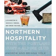 Northern Hospitality with the Portland Hunt + Alpine Club: A Celebration of Cocktails, Cooking, and Coming Together, Hardcover/Andrew Volk