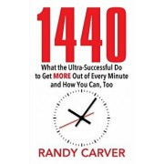 1440: What the Ultra-Successful Do to Get More Out of Every Minute and How You Can, Too, Paperback/Randy Carver