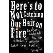 Here's to Not Catching Our Hair on Fire: An Absent-Minded Tale of Life with Giftedness and Attention Deficit - Oh Look! a Chicken!, Paperback/Stacey Turis