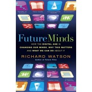 Future Minds. How the Digital Age Is Changing Our Minds, Why This Matters, and What We Can Do About It, Paperback/Richard Watson