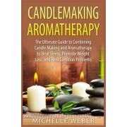Candlemaking Aromatherapy: The Ultimate Guide to Combining Candle Making and Aromatherapy to Beat Stress, Promote Weight Loss, and Heal Common Pr, Paperback