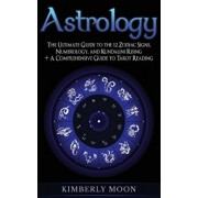 Astrology: The Ultimate Guide to the 12 Zodiac Signs, Numerology, and Kundalini Rising + A Comprehensive Guide to Tarot Reading, Hardcover/Kimberly Moon