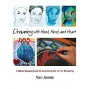 Drawing with Hand, Head, and Heart: A Natural Approach to Learning the Art of Drawing, Paperback/Van James