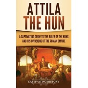 Attila the Hun: A Captivating Guide to the Ruler of the Huns and His Invasions of the Roman Empire, Hardcover/Captivating History