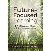 Future-Focused Learning: Ten Essential Shifts of Everyday Practice (Changing Teaching Practices to Support Authentic Learning for the 21st Cent, Paperback/Lee Watanabe-Crockett