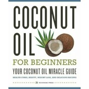 Coconut Oil for Beginners - Your Coconut Oil Miracle Guide: Health Cures, Beauty, Weight Loss, and Delicious Recipes, Paperback