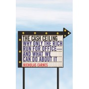 The Cash Ceiling: Why Only the Rich Run for Office--And What We Can Do about It, Paperback/Nicholas Carnes