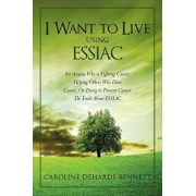 I Want to Live Using Essiac: For Anyone Who Is Fighting Cancer, Helping Others Who Have Cancer, or Trying to Prevent Cancer. the Truth about Essiac, Paperback/Caroline Deharde Bennett