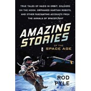 Amazing Stories of the Space Age: True Tales of Nazis in Orbit, Soldiers on the Moon, Orphaned Martian Robots, and Other Fascinating Accounts from the, Paperback/Rod Pyle