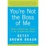 You're Not the Boss of Me: Brat-Proofing Your Four- To Twelve-Year-Old Child, Paperback