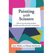 Painting With Scissors: How to use the tools you have to make your life and work a masterpiece, Paperback/Ann Mehl
