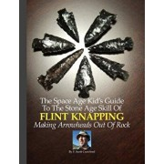 The Space Age Kid's Guide to the Stone Age Skill of Flint Knapping: Making Arrowheads Out of Rock, Paperback/F. Scott Crawford