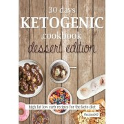 30 Days Ketogenic Cookbook: Dessert Edition: High Fat Low Carb Cookbook for the Keto Diet, Paperback