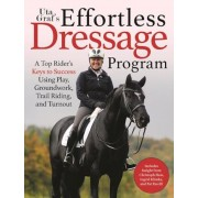 Uta Graf's Effortless Dressage Program: A Top Rider's Keys to Success Using Play, Groundwork, Trail Riding, and Turnout, Paperback