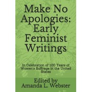 Make No Apologies: Early Feminist Writings: In Celebration of 100 Years of Women's Suffrage in the United States, Paperback/Amanda L. Webster