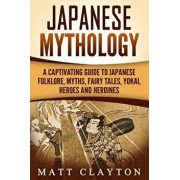Japanese Mythology: A Captivating Guide to Japanese Folklore, Myths, Fairy Tales, Yokai, Heroes and Heroines, Paperback/Matt Clayton