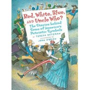 Red, White, Blue, and Uncle Who': The Stories Behind Some of America's Patriotic Symbols, Paperback/Teresa Bateman