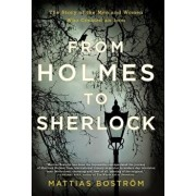 From Holmes to Sherlock: The Story of the Men and Women Who Created an Icon, Paperback/Mattias Bostrom