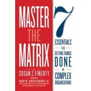 Master the Matrix: 7 Essentials for Getting Things Done in Complex Organizations