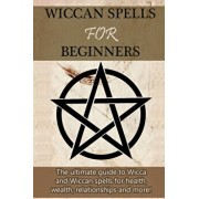 Wiccan Spells for Beginners: The ultimate guide to Wicca and Wiccan spells for health, wealth, relationships, and more!, Paperback/Stephanie Mills