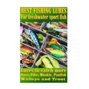 Best Fishing Lures for Freshwater Sport Fish: How to Catch More Bass, Pike, Muskie, and Panfish Walleye and Trout, Paperback/Steve G. Pease