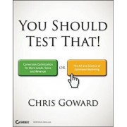 You Should Test That: Conversion Optimization for More Leads, Sales and Profit or the Art and Science of Optimized Marketing, Paperback/Chris Goward