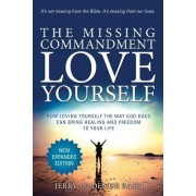 The Missing Commandment: Love Yourself (New Expanded 2018 Edition): How Loving Yourself the Way God Does Can Bring Healing and Freedom to Your