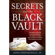 Secrets from the Black Vault: The Army's Plan for a Military Base on the Moon and Other Declassified Documents that Rewrote History, Paperback/Jr. John Greenewald