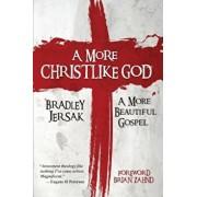 A More Christlike God: A More Beautiful Gospel, Paperback/Bradley Jersak