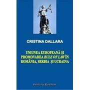 Uniunea Europeana si promovarea rule of law in Romania, Serbia si Ucraina/Dallara Cristina