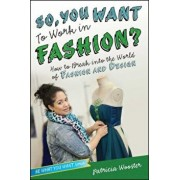 So, You Want to Work in Fashion': How to Break Into the World of Fashion and Design, Paperback/Patricia Wooster