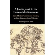 Jewish Jesuit in the Eastern Mediterranean. Early Modern Conversion, Mission, and the Construction of Identity, Hardback/Robert John Clines