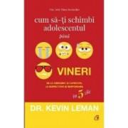 Cum sa-ti schimbi adolescentul pana vineri - Kevin Leman
