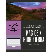 The Complete Beginners Guide to Mac OS: (For Macbook, Macbook Air, Macbook Pro, iMac, Mac Pro, and Mac Mini with OS X High Sierra - Version 10.13), Paperback
