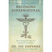 Becoming Supernatural: How Common People Are Doing the Uncommon, Paperback/Joe Dispenza
