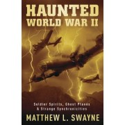 Haunted World War II: Soldier Spirits, Ghost Planes & Strange Synchronicities