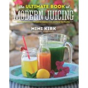 The Ultimate Book of Modern Juicing: More Than 200 Fresh Recipes to Cleanse, Cure, and Keep You Healthy, Hardcover