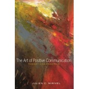 The Art of Positive Communication: Theory and Practice, Paperback/Julien C. Mirivel