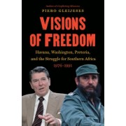 Visions of Freedom: Havana, Washington, Pretoria, and the Struggle for Southern Africa, 1976-1991