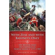 With Zeal and with Bayonets Only: The British Army on Campaign in North America, 1775-1783, Paperback/Matthew H. Spring