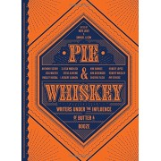Pie & Whiskey: Writers Under the Influence of Butter & Booze, Hardcover