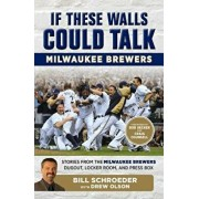 If These Walls Could Talk: Milwaukee Brewers: Stories from the Milwaukee Brewers Dugout, Locker Room, and Press Box, Paperback/Bill Schroeder