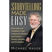 Storytelling Made Easy: Persuade and Transform Your Audiences, Buyers, and Clients - Simply, Quickly, and Profitably, Paperback/Michael Hauge